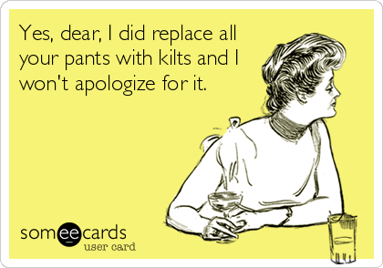 Yes, dear, I did replace all your pants with kilts and I won't apologize for it.