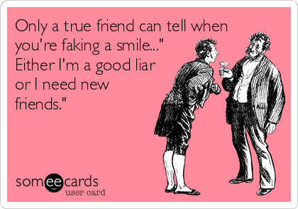 "Only a true friend can tell when you're faking a smile..."" Either I'm a good liar or I need new friends."""