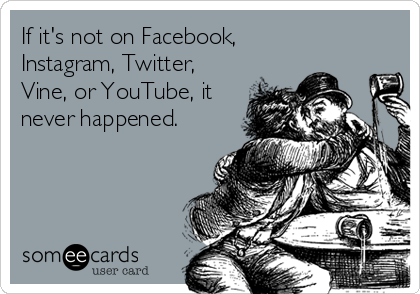 If it's not on Facebook,  Instagram, Twitter, Vine, or YouTube, it never happened.