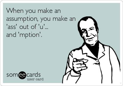 When you make an assumption, you make an 'ass' out of 'u'...  and 'mption'.