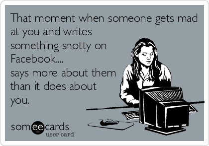 That moment when someone gets mad at you and writes  something snotty on Facebook.... says more about them than it does about you.