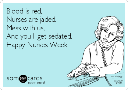 Blood is red, Nurses are jaded. Mess with us,  And you'll get sedated. Happy Nurses Week.