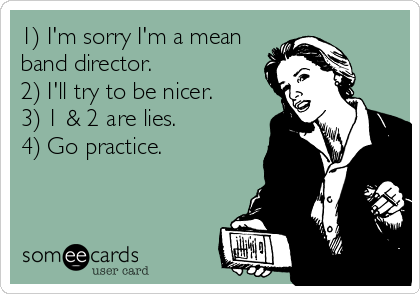 1) I'm sorry I'm a mean band director.  2) I'll try to be nicer.  3) 1 & 2 are lies.  4) Go practice.
