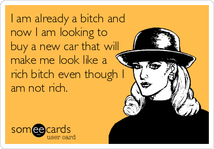 I am already a bitch and now I am looking to buy a new car that will make me look like a rich bitch even though I am not rich.