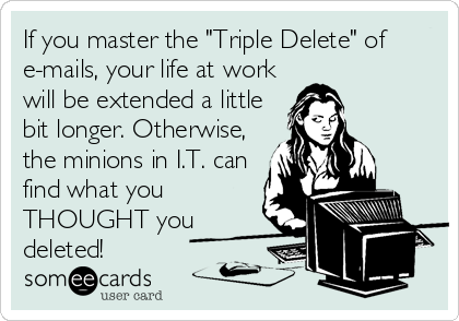 "If you master the ""Triple Delete"" of e-mails, your life at work will be extended a little bit longer. Otherwise, the minions in I.T. can find what you THOUGHT you deleted!"