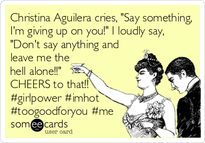 "Christina Aguilera cries, ""Say something, I'm giving up on you!"" I loudly say, ""Don't say anything and leave me the hell alone!!"" CHEERS to that!! #girlpower #imhot #toogoodforyou #me"