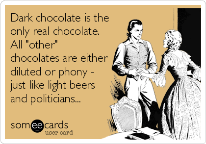"Dark chocolate is the only real chocolate. All ""other"" chocolates are either diluted or phony - just like light beers and politicians..."