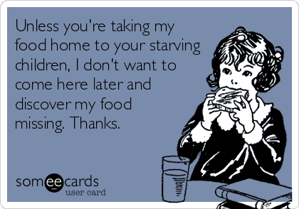 Unless you're taking my food home to your starving children, I don't want to come here later and discover my food missing. Thanks.