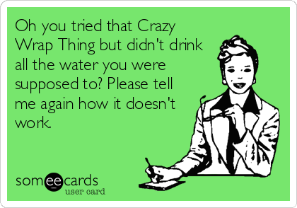 Oh you tried that Crazy Wrap Thing but didn't drink all the water you were supposed to? Please tell me again how it doesn't work.