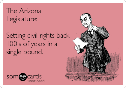 The Arizona Legislature:    Setting civil rights back 100's of years in a single bound.