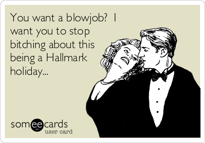 You want a blowjob?  I want you to stop bitching about this being a Hallmark holiday...