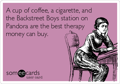 A cup of coffee, a cigarette, and the Backstreet Boys station on  Pandora are the best therapy money can buy.