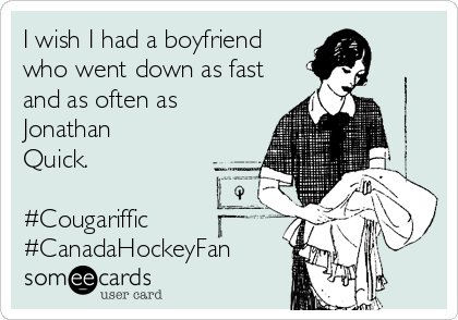 I wish I had a boyfriend who went down as fast and as often as Jonathan Quick.  #Cougariffic #CanadaHockeyFan
