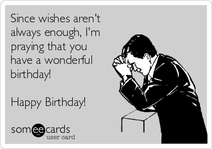 Since wishes aren't always enough, I'm praying that you have a wonderful birthday!  Happy Birthday!