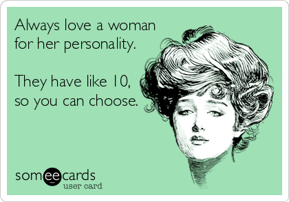 Always love a woman for her personality.  They have like 10, so you can choose.