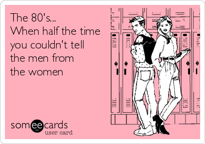 The 80's... When half the time  you couldn't tell  the men from the women