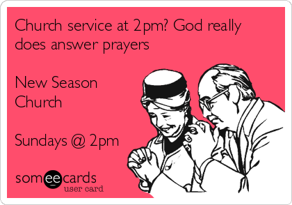 Church service at 2pm? God really does answer prayers  New Season Church  Sundays @ 2pm