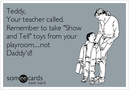"Teddy,  Your teacher called. Remember to take ""Show and Tell"" toys from your playroom.....not Daddy's!!"