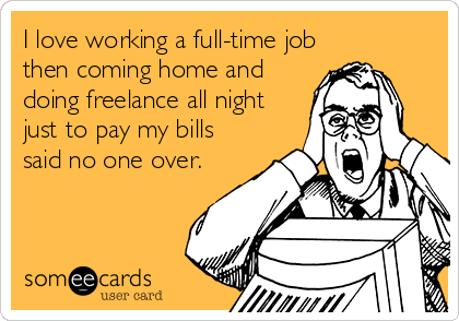 I love working a full-time job then coming home and doing freelance all night just to pay my bills said no one over.