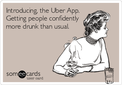 Introducing, the Uber App. Getting people confidently more drunk than usual.