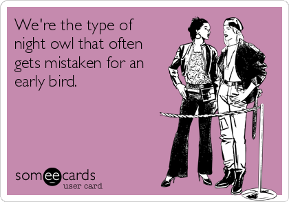 We're the type of  night owl that often gets mistaken for an early bird.