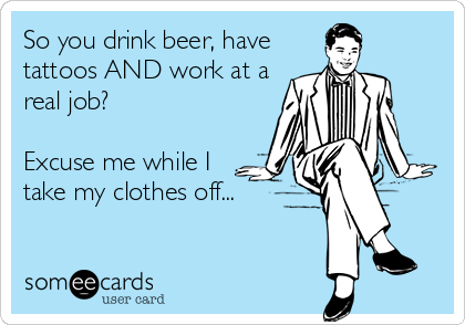 So you drink beer, have tattoos AND work at a real job?  Excuse me while I take my clothes off...