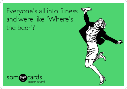 "Everyone's all into fitness and were like ""Where's the beer""?"