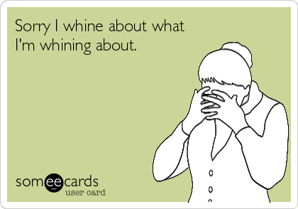 Sorry I whine about what I'm whining about.