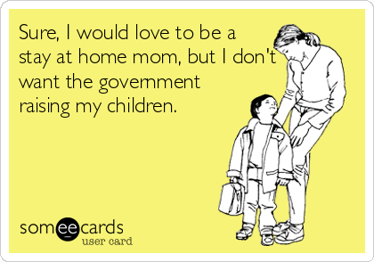 Sure, I would love to be a stay at home mom, but I don't want the government raising my children.