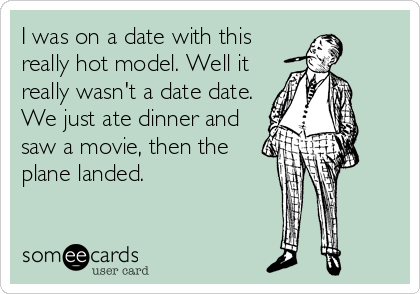 I was on a date with this really hot model. Well it   really wasn't a date date. We just ate dinner and saw a movie, then the plane landed.