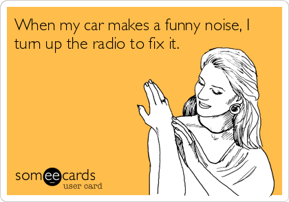 When my car makes a funny noise, I turn up the radio to fix it.