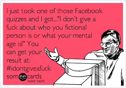 """I just took one of those Facebook quizzes and I got...""""I don't give a fuck about who you fictional person is or what your mental age is!"""" You can get your result at: #idontgiveafuck"""