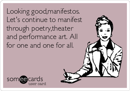 Looking good,manifestos. Let's continue to manifest through poetry,theater and performance art. All for one and one for all.