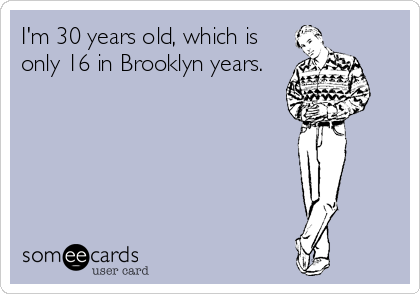 I'm 30 years old, which is only 16 in Brooklyn years.