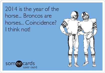 2014 is the year of the horse... Broncos are  horses... Coincidence? I think not!