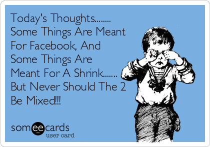 Today's Thoughts........ Some Things Are Meant For Facebook, And Some Things Are  Meant For A Shrink....... But Never Should The 2 Be Mixed!!!