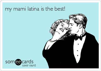 my mami latina is the best!