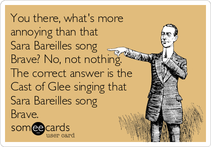 You there, what's more annoying than that Sara Bareilles song  Brave? No, not nothing. The correct answer is the  Cast of Glee singing that Sara Bareilles song Brave.