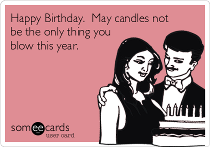 Happy Birthday.  May candles not be the only thing you blow this year.