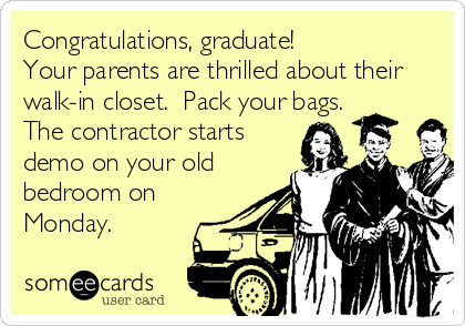 Congratulations, graduate!  Your parents are thrilled about their walk-in closet.  Pack your bags.  The contractor starts demo on your old bedroom on Monday.