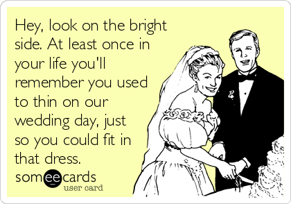 Hey, look on the bright side. At least once in your life you'll remember you used to thin on our wedding day, just so you could fit in that dress.