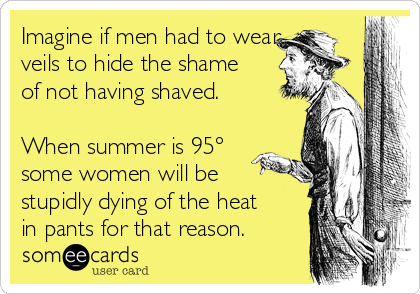 Imagine if men had to wear veils to hide the shame of not having shaved.  When summer is 95° some women will be stupidly dying of the heat in pants for that reason.