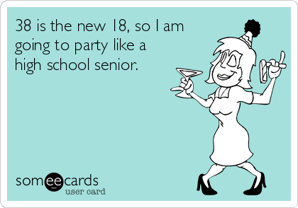 38 is the new 18, so I am going to party like a high school senior.