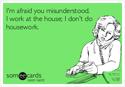 I'm afraid you misunderstood. I work at the house; I don't do housework.
