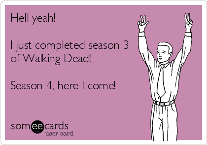 Hell yeah!  I just completed season 3 of Walking Dead!  Season 4, here I come!
