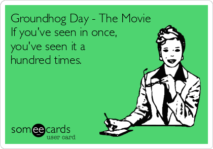 Groundhog Day - The Movie If you've seen in once,  you've seen it a  hundred times.