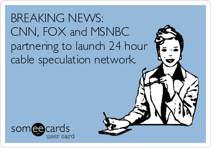 BREAKING NEWS:  CNN, FOX and MSNBC  partnering to launch 24 hour cable speculation network.