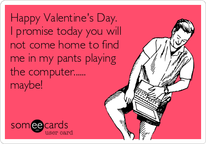 Happy Valentine's Day. I promise today you will not come home to find me in my pants playing the computer...... maybe!