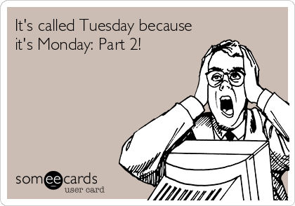 It's called Tuesday because it's Monday: Part 2!