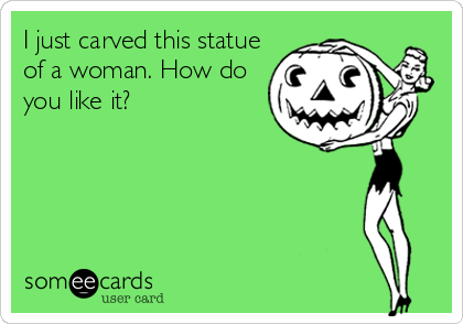 I just carved this statue of a woman. How do you like it?